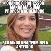 QUANDO O PROFESSOR MANDA MAIS UMA PROPOSTA DE REDAÇÃO E EU AINDA NEM TERMINEI A ANTERIOR