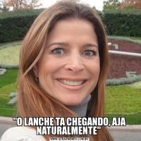 'O LANCHE TA CHEGANDO, AJA NATURALMENTE'