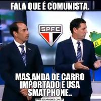 FALA QUE É COMUNISTA.MAS,ANDA DE CARRO IMPORTADO E USA SMATPHONE..