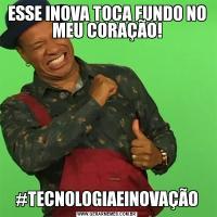 ESSE INOVA TOCA FUNDO NO MEU CORAÇÃO!#TECNOLOGIAEINOVAÇÃO