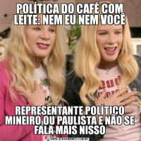 POLÍTICA DO CAFÉ COM LEITE: NEM EU NEM VOCÊREPRESENTANTE POLÍTICO MINEIRO OU PAULISTA E NÃO SE FALA MAIS NISSO