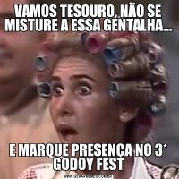 VAMOS TESOURO, NÃO SE MISTURE A ESSA GENTALHA...E MARQUE PRESENÇA NO 3* GODOY FEST