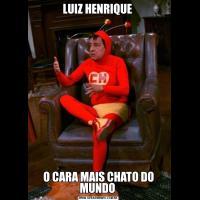 LUIZ HENRIQUE O CARA MAIS CHATO DO MUNDO
