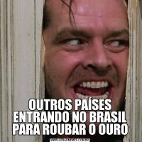 OUTROS PAÍSES ENTRANDO NO BRASIL PARA ROUBAR O OURO