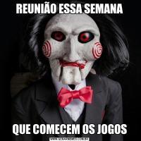 REUNIÃO ESSA SEMANAQUE COMECEM OS JOGOS