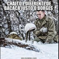 CHALTO E DIFERENTE DE BACACA JUSTO O BORGES
