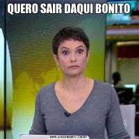 QUERO SAIR DAQUI BONITO
