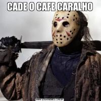 CADE O CAFE CARALHO