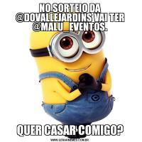 NO SORTEIO DA @DOVALLEJARDINS VAI TER @MALU_EVENTOS.QUER CASAR COMIGO?