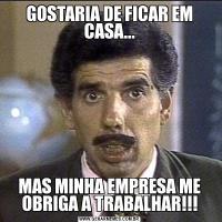 GOSTARIA DE FICAR EM CASA...MAS MINHA EMPRESA ME OBRIGA A TRABALHAR!!!