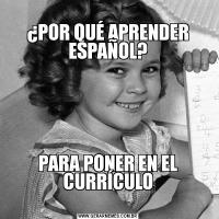 ¿POR QUÉ APRENDER ESPAÑOL? PARA PONER EN EL CURRÍCULO