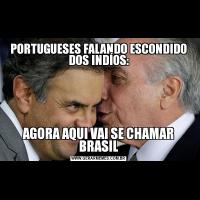 PORTUGUESES FALANDO ESCONDIDO DOS INDÍOS:AGORA AQUI VAI SE CHAMAR BRASIL
