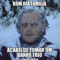 BOM DIA FAMILIAACABEI DE TOMAR UM BANHO FRIO