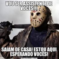 VOU SER ASSISTENTE DE VOCÊS!!!SAIAM DE CASA! ESTOU AQUI ESPERANDO VOCÊS!