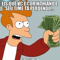 EIS QUE VC É CORINTHIANO E SEU TIME TÁ PERDENDO...
