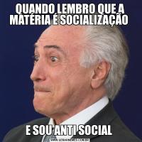 QUANDO LEMBRO QUE A MATÉRIA É SOCIALIZAÇÃO E SOU ANTI SOCIAL