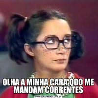 OLHA A MINHA CARA,QDO ME MANDAM CORRENTES