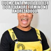 QUEM CANTA MUITO E O 024 DO ALEXANDRE FIRMINO NÉ ANDREZAOOOO.