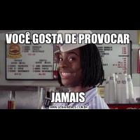VOCÊ GOSTA DE PROVOCAR JAMAIS