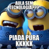 AULA SEM TECNOLOGIA???PIADA PURA KKKKK