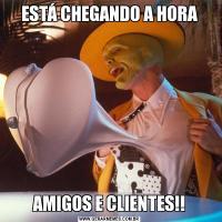 ESTÁ CHEGANDO A HORAAMIGOS E CLIENTES!!