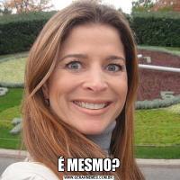 É MESMO?
