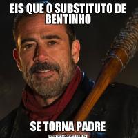 EIS QUE O SUBSTITUTO DE BENTINHOSE TORNA PADRE