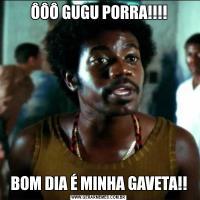 ÔÔÔ GUGU PORRA!!!!BOM DIA É MINHA GAVETA!!