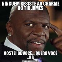NINGUEM RESISTE AO CHARME DO TIO JAMESGOSTEI DE VOCÊ... QUERO VOCÊ ..RS