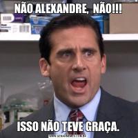 NÃO ALEXANDRE,  NÃO!!!ISSO NÃO TEVE GRAÇA.
