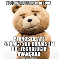 VOCÊ NÃO PODE FICAR DE FORA PLANOS DE ATÉ 240MG+280 CANAIS EM HD+TECNOLOGIA AVANÇADA