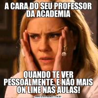 A CARA DO SEU PROFESSOR DA ACADEMIAQUANDO TE VER PESSOALMENTE, E NÃO MAIS ON LINE NAS AULAS!