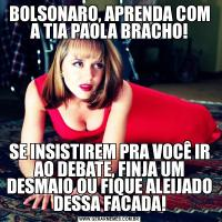 BOLSONARO, APRENDA COM A TIA PAOLA BRACHO!SE INSISTIREM PRA VOCÊ IR AO DEBATE, FINJA UM DESMAIO OU FIQUE ALEIJADO DESSA FACADA!