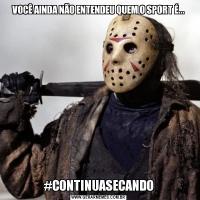 VOCÊ AINDA NÃO ENTENDEU QUEM O SPORT É...#CONTINUASECANDO