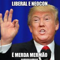 LIBERAL E NEOCONÉ MERDA MERMÃO