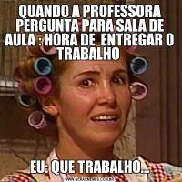 QUANDO A PROFESSORA PERGUNTA PARA SALA DE AULA : HORA DE  ENTREGAR O TRABALHO EU: QUE TRABALHO...