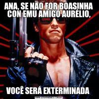 ANA, SE NÃO FOR BOASINHA CON EMU AMIGO AURÉLIO,VOCÊ SERÁ EXTERMINADA