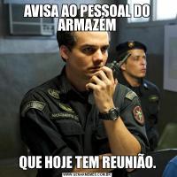 AVISA AO PESSOAL DO ARMAZÉMQUE HOJE TEM REUNIÃO.