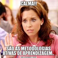 CALMA!!SÃO AS METODOLOGIAS ATIVAS DE APRENDIZAGEM..