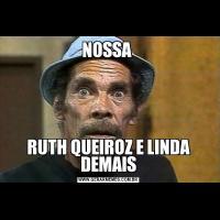NOSSA RUTH QUEIROZ E LINDA DEMAIS