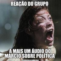 REAÇÃO DO GRUPO A MAIS UM ÁUDIO DO MÁRCIO SOBRE POLÍTICA
