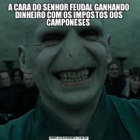 A CARA DO SENHOR FEUDAL GANHANDO DINHEIRO COM OS IMPOSTOS DOS CAMPONESES