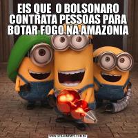 EIS QUE  O BOLSONARO CONTRATA PESSOAS PARA BOTAR FOGO NA AMAZONIA