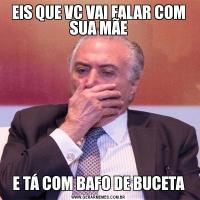 EIS QUE VC VAI FALAR COM SUA MÃEE TÁ COM BAFO DE BUCETA