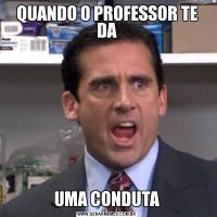 QUANDO O PROFESSOR TE DAUMA CONDUTA
