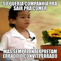 SO QUERIA COMPANHIA PRA SAIR PRA COMERMAS SEMPRE INTERPRETAM ERRADO O CONVITE ERRADO