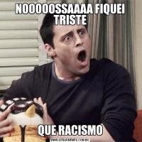 NOOOOOSSAAAA FIQUEI TRISTEQUE RACISMO