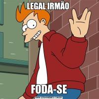 LEGAL IRMÃO FODA-SE