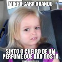MINHA CARA QUANDOSINTO O CHEIRO DE UM PERFUME QUE NÃO GOSTO