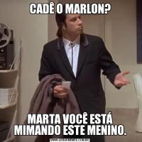 CADÊ O MARLON?MARTA VOCÊ ESTÁ MIMANDO ESTE MENINO.
